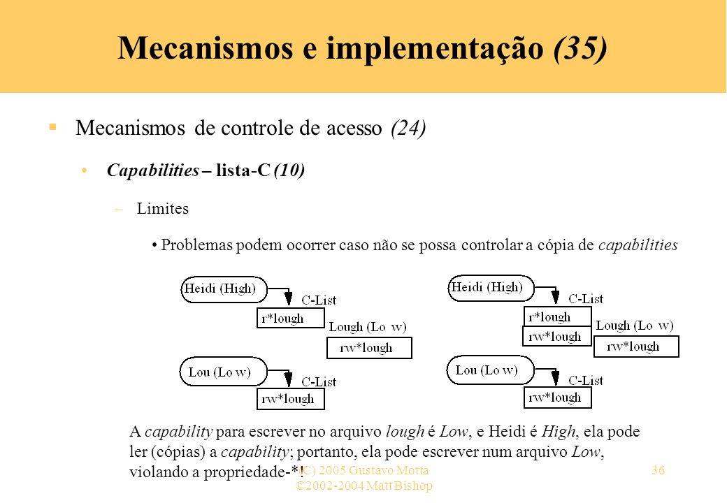 ©2002-2004 Matt Bishop (C) 2005 Gustavo Motta36 Mecanismos e implementação (35) Mecanismos de controle de acesso (24) Capabilities – lista-C (10) –Lim