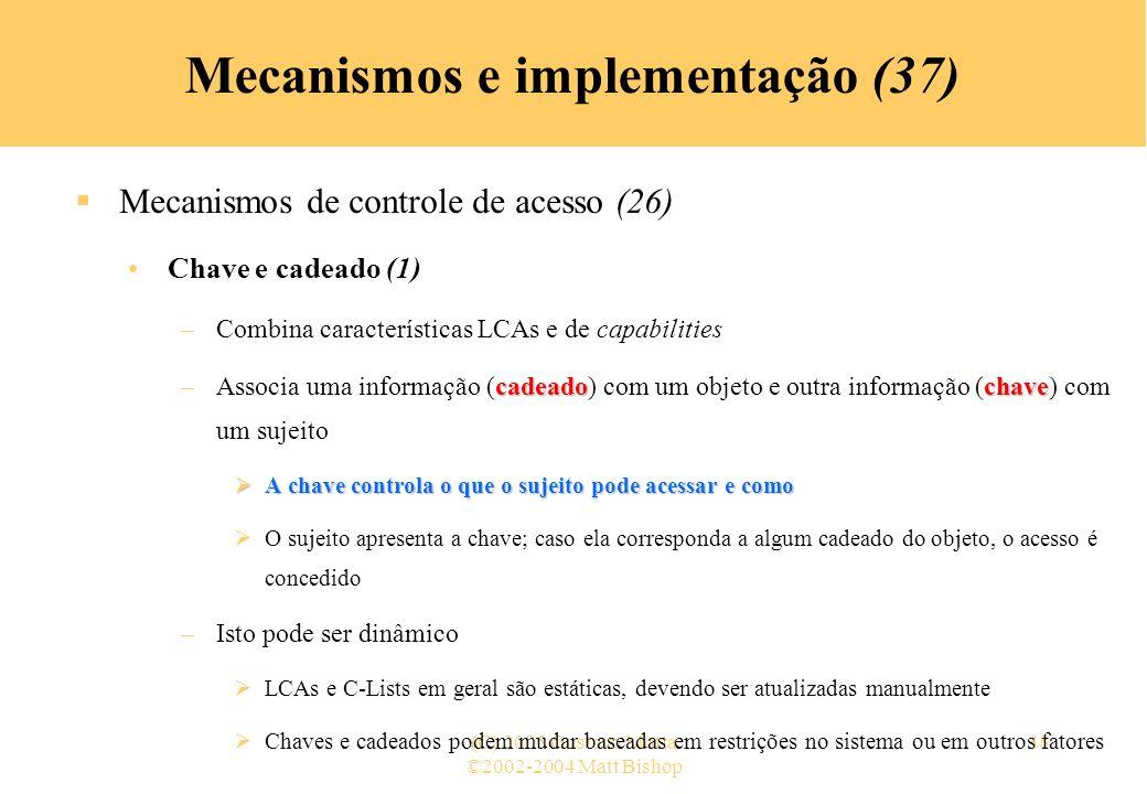 ©2002-2004 Matt Bishop (C) 2005 Gustavo Motta38 Mecanismos e implementação (37) Mecanismos de controle de acesso (26) Chave e cadeado (1) –Combina características LCAs e de capabilities cadeadochave –Associa uma informação (cadeado) com um objeto e outra informação (chave) com um sujeito A chave controla o que o sujeito pode acessar e como A chave controla o que o sujeito pode acessar e como O sujeito apresenta a chave; caso ela corresponda a algum cadeado do objeto, o acesso é concedido –Isto pode ser dinâmico LCAs e C-Lists em geral são estáticas, devendo ser atualizadas manualmente Chaves e cadeados podem mudar baseadas em restrições no sistema ou em outros fatores