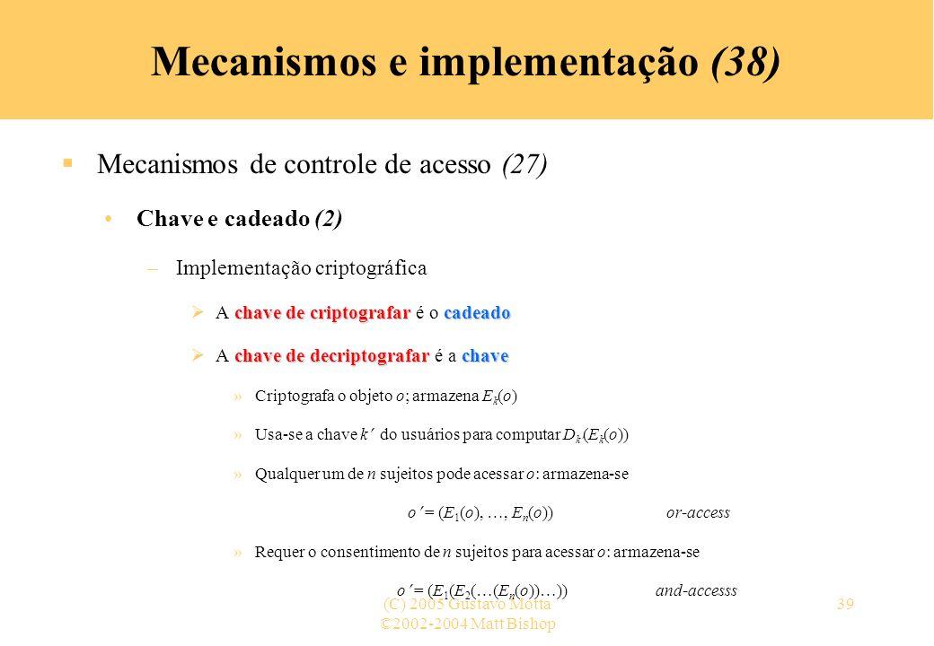 ©2002-2004 Matt Bishop (C) 2005 Gustavo Motta39 Mecanismos e implementação (38) Mecanismos de controle de acesso (27) Chave e cadeado (2) –Implementação criptográfica chave de criptografarcadeado A chave de criptografar é o cadeado chave de decriptografarchave A chave de decriptografar é a chave »Criptografa o objeto o; armazena E k (o) »Usa-se a chave k do usuários para computar D k (E k (o)) »Qualquer um de n sujeitos pode acessar o: armazena-se o = (E 1 (o), …, E n (o))or-access »Requer o consentimento de n sujeitos para acessar o: armazena-se o = (E 1 (E 2 (…(E n (o))…))and-accesss