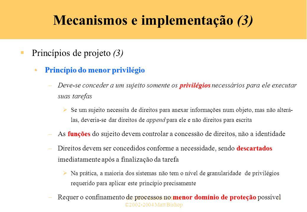 ©2002-2004 Matt Bishop (C) 2005 Gustavo Motta35 Mecanismos e implementação (34) Mecanismos de controle de acesso (23) Capabilities – lista-C (9) –Revogação de capabilities Requer a varredura de todas as listas-C para remover as capabilities relativas a um objeto »Custo elevado Alternativa: uso da indireção »Cada objeto possui uma entrada numa tabela global de objetos »Nomes nas capabilities indicam a entrada na tabela, não o objeto real - Para revogar, remove-se a entrada na tabela - Pode-se ter múltiplas entradas para um mesmo objeto para permitir o controle de diferentes conjuntos de direitos e/ou grupos de usuários para cada objeto »Exemple: Amoeba: o proprietário pode requerer a mudança do número randômico na tabela - Todas as capabilities para o objeto passam a ser inválidas