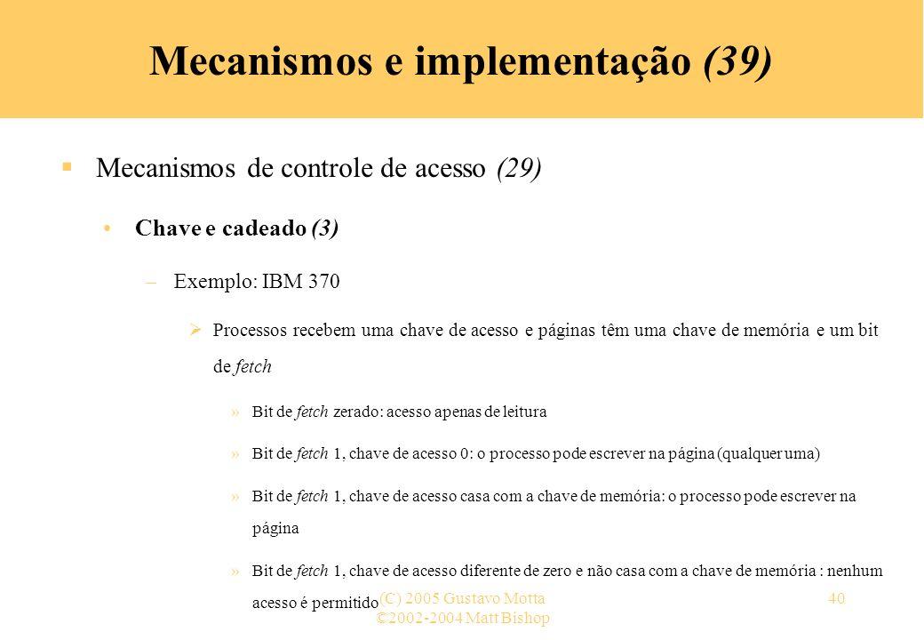 ©2002-2004 Matt Bishop (C) 2005 Gustavo Motta40 Mecanismos e implementação (39) Mecanismos de controle de acesso (29) Chave e cadeado (3) –Exemplo: IBM 370 Processos recebem uma chave de acesso e páginas têm uma chave de memória e um bit de fetch »Bit de fetch zerado: acesso apenas de leitura »Bit de fetch 1, chave de acesso 0: o processo pode escrever na página (qualquer uma) »Bit de fetch 1, chave de acesso casa com a chave de memória: o processo pode escrever na página »Bit de fetch 1, chave de acesso diferente de zero e não casa com a chave de memória : nenhum acesso é permitido