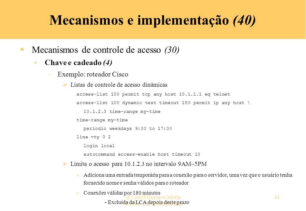 ©2002-2004 Matt Bishop (C) 2005 Gustavo Motta41 Mecanismos e implementação (40) Mecanismos de controle de acesso (30) Chave e cadeado (4) –Exemplo: roteador Cisco Listas de controle de acesso dinâmicas access-list 100 permit tcp any host 10.1.1.1 eq telnet access-list 100 dynamic test timeout 180 permit ip any host \ 10.1.2.3 time-range my-time time-range my-time periodic weekdays 9:00 to 17:00 line vty 0 2 login local autocommand access-enable host timeout 10 Limita o acesso para 10.1.2.3 no intervalo 9AM–5PM »Adiciona uma entrada temporária para a conexão para o servidor, uma vez que o usuário tenha fornecido nome e senha válidos para o roteador »Conexões válidas por 180 minutos - Excluída da LCA depois deste prazo