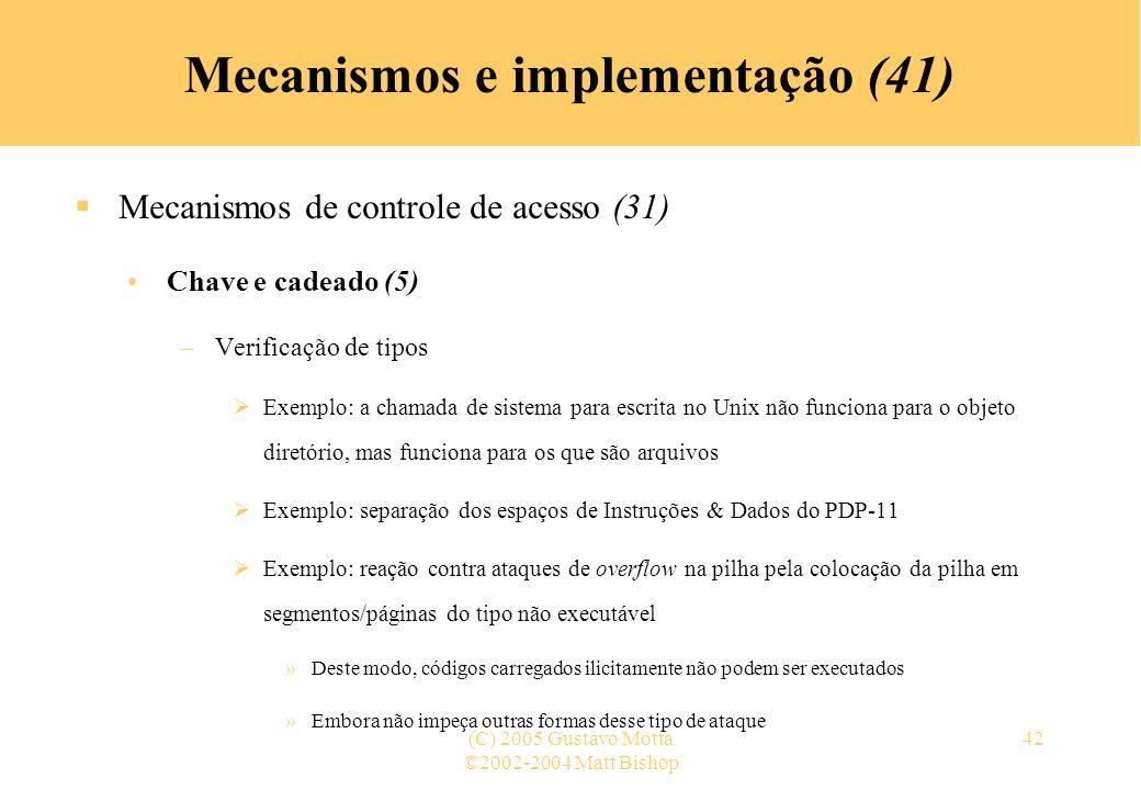 ©2002-2004 Matt Bishop (C) 2005 Gustavo Motta42 Mecanismos e implementação (41) Mecanismos de controle de acesso (31) Chave e cadeado (5) –Verificação de tipos Exemplo: a chamada de sistema para escrita no Unix não funciona para o objeto diretório, mas funciona para os que são arquivos Exemplo: separação dos espaços de Instruções & Dados do PDP-11 Exemplo: reação contra ataques de overflow na pilha pela colocação da pilha em segmentos/páginas do tipo não executável »Deste modo, códigos carregados ilicitamente não podem ser executados »Embora não impeça outras formas desse tipo de ataque