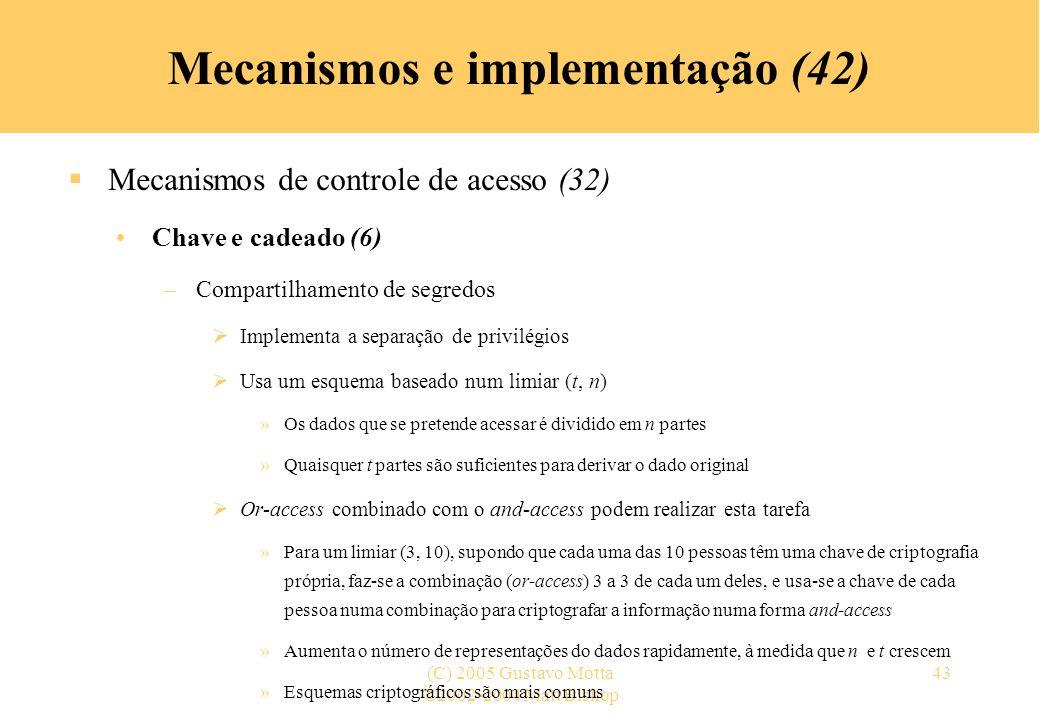 ©2002-2004 Matt Bishop (C) 2005 Gustavo Motta43 Mecanismos e implementação (42) Mecanismos de controle de acesso (32) Chave e cadeado (6) –Compartilhamento de segredos Implementa a separação de privilégios Usa um esquema baseado num limiar (t, n) »Os dados que se pretende acessar é dividido em n partes »Quaisquer t partes são suficientes para derivar o dado original Or-access combinado com o and-access podem realizar esta tarefa »Para um limiar (3, 10), supondo que cada uma das 10 pessoas têm uma chave de criptografia própria, faz-se a combinação (or-access) 3 a 3 de cada um deles, e usa-se a chave de cada pessoa numa combinação para criptografar a informação numa forma and-access »Aumenta o número de representações do dados rapidamente, à medida que n e t crescem »Esquemas criptográficos são mais comuns