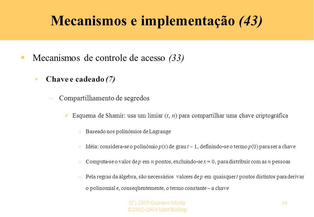 ©2002-2004 Matt Bishop (C) 2005 Gustavo Motta44 Mecanismos e implementação (43) Mecanismos de controle de acesso (33) Chave e cadeado (7) –Compartilha