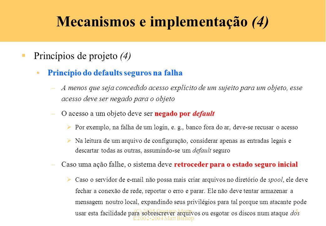 ©2002-2004 Matt Bishop (C) 2005 Gustavo Motta6 Mecanismos e implementação (5) Princípios de projeto (5) Princípio do mecanismo econômicoPrincípio do mecanismo econômico –Os mecanismos de segurança devem ser os mais simples possíveis –Projetos e implementações simples, menos possibilidades existem para erros Quando erros ocorrem, eles são mais fáceis de serem entendidos e consertados todascompletamente Definir todas as interfaces completamente –Interfaces para outros módulos são suspeitas suposições implícitas Módulos fazem suposições implícitas sobre e-s e o estado corrente do sistema Suposições infundadas podem produzir resultados inesperados »O protocolo finger assume que a resposta de um servidor é bem formada, logo um atacante que crie uma versão do protocolo que gera uma cadeia infinita de caracteres pode provocar uma recusa de serviço pelo esgotamento arquivos de logs ou discos A interação com entidades externas, como programas, sistemas, pessoas amplificam este problema