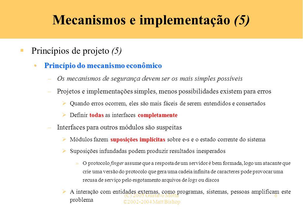 ©2002-2004 Matt Bishop (C) 2005 Gustavo Motta7 Mecanismos e implementação (6) Princípios de projeto (6) Princípio da mediação completaPrincípio da mediação completa efetivamente verificados –Requer que todos os acessos a objetos sejam efetivamente verificados para assegurar que eles são permitidos –Limita a implementação de caches –A primeira verificação de autorização de acesso a um objeto é realizada As verificações subseqüentes para o mesmo objeto resgatam do cache o resultado da autorização anterior Caso os direitos de acesso do usuário sejam modificados nesse meio tempo, o mecanismos de controle de acesso não perceberá –Exemplos Descritores de arquivos, que incluem as LCAs, são cacheados no UNIX O DNS mantém um cache com informações de mapeamento nome de servidor – endereço IP, que pode ser adulterado com a associação de um IP forjado