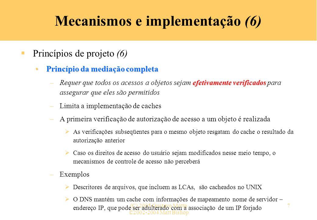 ©2002-2004 Matt Bishop (C) 2005 Gustavo Motta18 Mecanismos e implementação (17) Mecanismos de controle de acesso (5) Lista de controle de acesso (4) –Abreviações LCAs podem ser longas … logo, os usuários podem ser combinados para reduzi-las »Unix: 3 classes de usuários: proprietário, grupo do proprietário, os outros usuários »rwx rwx rwx outros grupo proprietário »A propriedade é atribuída com base no processo criador Alguns sistemas: se um diretório tem permissão setgid, o grupo do arquivo lá criado é herdado do grupo do diretório (SunOS, Solaris)