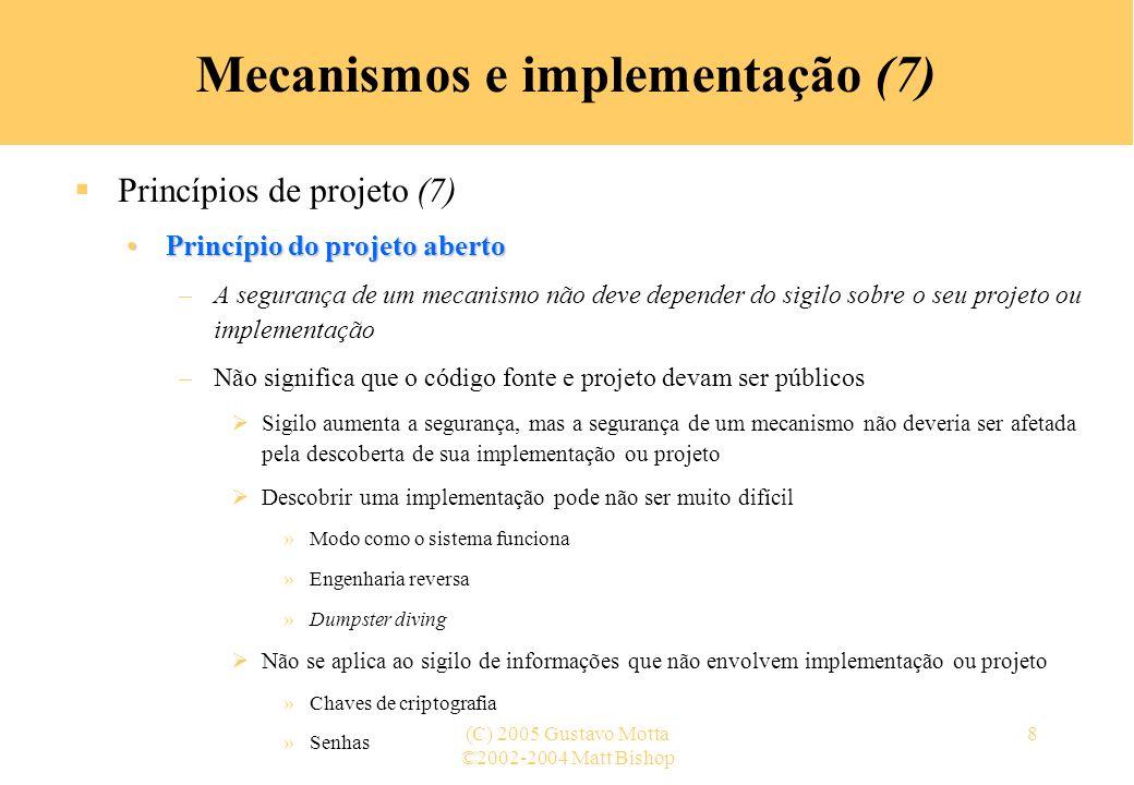 ©2002-2004 Matt Bishop (C) 2005 Gustavo Motta29 Mecanismos e implementação (28) Mecanismos de controle de acesso (16) Capabilities – lista-C (2) –Exemplo: linhas da matriz de controle de acesso arquivo1arquivo2arquivo3 Andrérxrrwo Biarwxor Carlosrxrwow LCAs: André: { (arquivo1, rx) (arquivo2, r) (arquivo3, rwo) } Bia: { (arquivo1, rwxo) (arquivo2, r)} Carlos: { (arquivo1, rx) (arquivo2, rwo) (arquivo3, w)}
