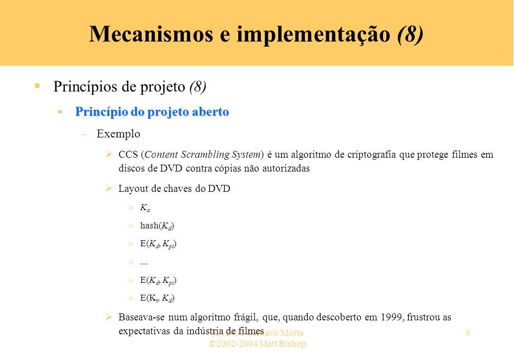 ©2002-2004 Matt Bishop (C) 2005 Gustavo Motta9 Mecanismos e implementação (8) Princípios de projeto (8) Princípio do projeto abertoPrincípio do projeto aberto –Exemplo CCS (Content Scrambling System) é um algoritmo de criptografia que protege filmes em discos de DVD contra cópias não autorizadas Layout de chaves do DVD »K a »hash(K d ) »E(K d, K pi ) »...