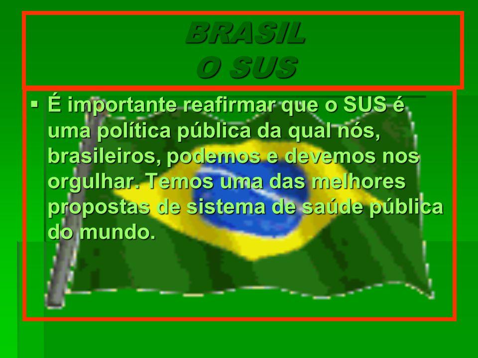 BRASIL O SUS É importante reafirmar que o SUS é uma política pública da qual nós, brasileiros, podemos e devemos nos orgulhar. Temos uma das melhores