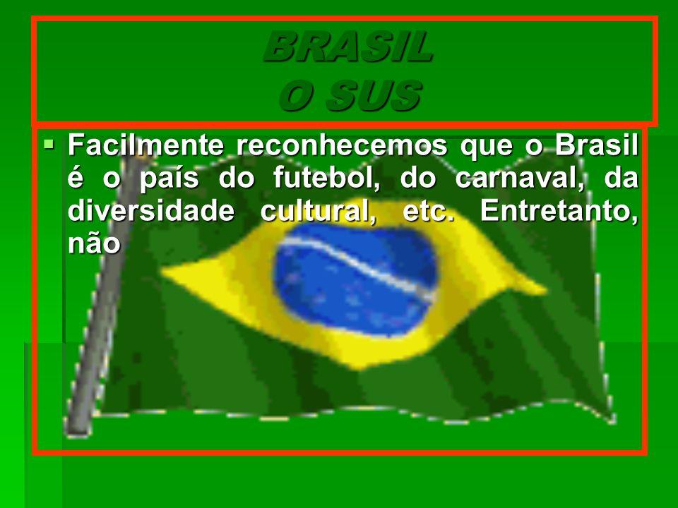 BRASIL O SUS Facilmente reconhecemos que o Brasil é o país do futebol, do carnaval, da diversidade cultural, etc. Entretanto, não Facilmente reconhece