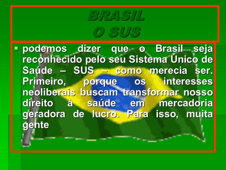 BRASIL O SUS podemos dizer que o Brasil seja reconhecido pelo seu Sistema Único de Saúde – SUS – como merecia ser. Primeiro, porque os interesses neol