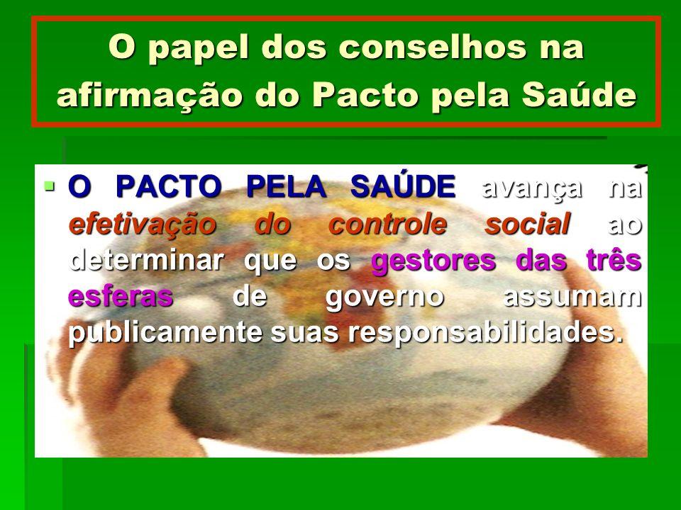 O papel dos conselhos na afirmação do Pacto pela Saúde O PACTO PELA SAÚDE avança na efetivação do controle social ao determinar que os gestores das tr