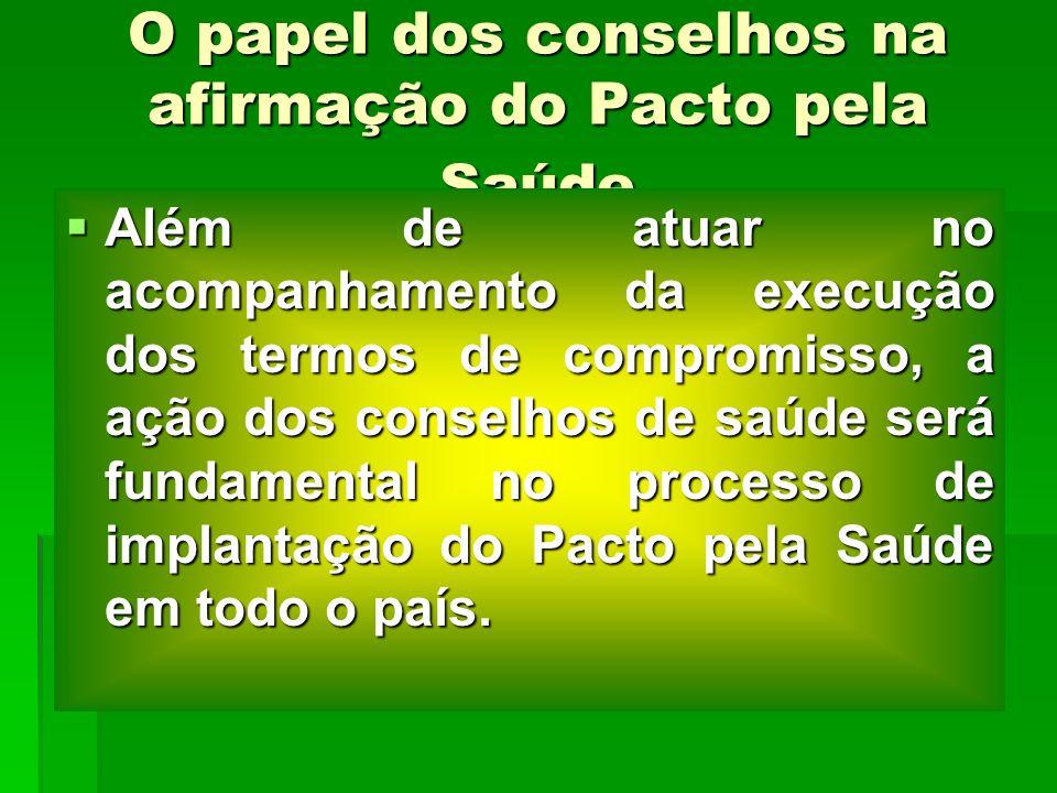 O papel dos conselhos na afirmação do Pacto pela Saúde Além de atuar no acompanhamento da execução dos termos de compromisso, a ação dos conselhos de