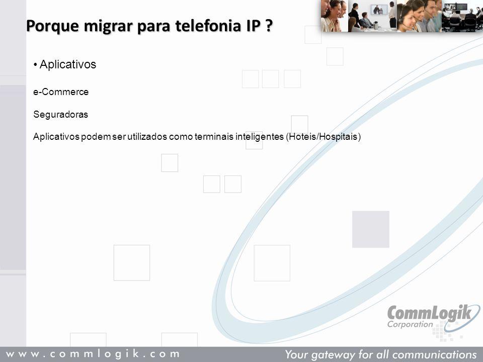 Porque migrar para telefonia IP ? Aplicativos e-Commerce Seguradoras Aplicativos podem ser utilizados como terminais inteligentes (Hoteis/Hospitais)