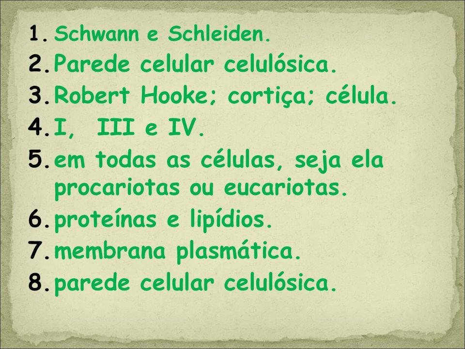1.Schwann e Schleiden. 2.Parede celular celulósica. 3.Robert Hooke; cortiça; célula. 4.I, III e IV. 5.em todas as células, seja ela procariotas ou euc