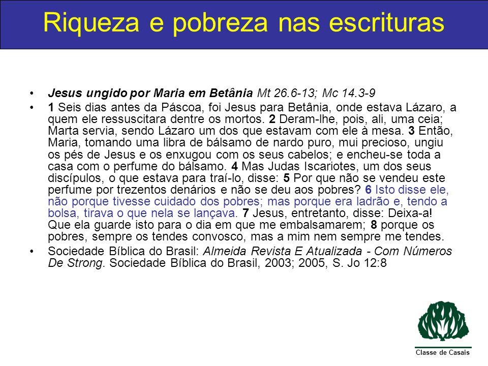 Classe de Casais Jesus ungido por Maria em Betânia Mt 26.6-13; Mc 14.3-9 Aqui vemos que Jesus não exige que o dinheiro para os pobres seja prioridade máxima, exaltar a Cristo estava adiante de cuidar dos pobres, assim como não devemos dar todo dinheiro para assistência social e deixar de investir em missões Riqueza e pobreza nas escrituras