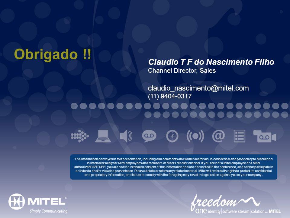 Obrigado !! Claudio T F do Nascimento Filho Channel Director, Sales claudio_nascimento@mitel.com (11) 9404-0317 The information conveyed in this prese