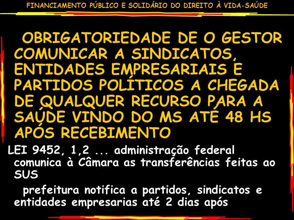 FINANCIAMENTO PÚBLICO E SOLIDÁRIO DO DIREITO À VIDA-SAÚDE OBRIGATORIEDADE DE O GESTOR COMUNICAR A SINDICATOS, ENTIDADES EMPRESARIAIS E PARTIDOS POLÍTICOS A CHEGADA DE QUALQUER RECURSO PARA A SAÚDE VINDO DO MS ATÉ 48 HS APÓS RECEBIMENTO LEI 9452, 1,2...