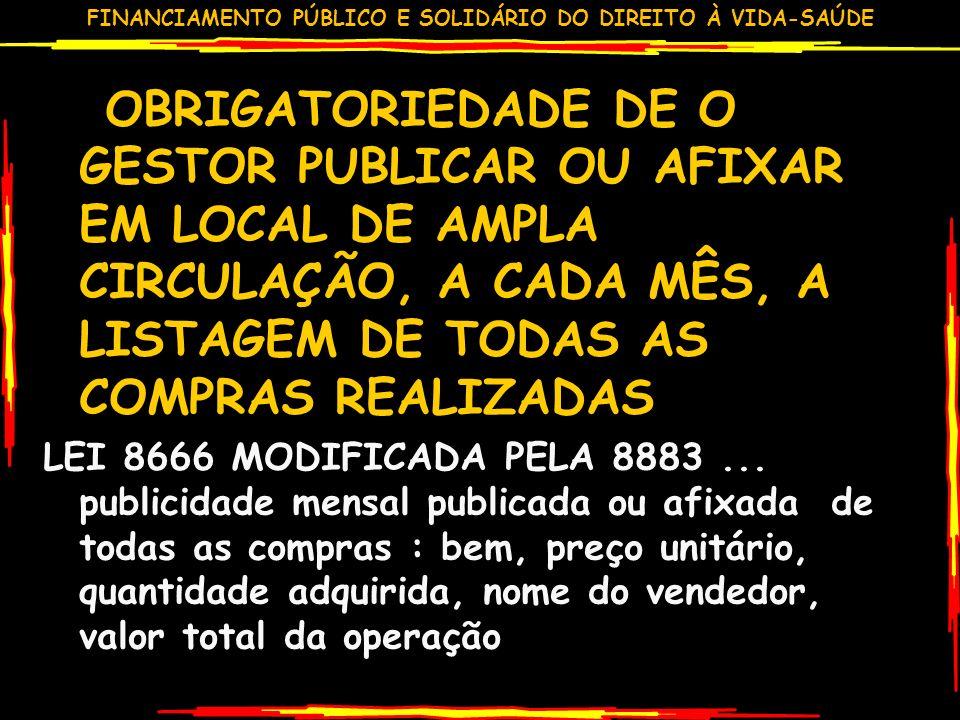 FINANCIAMENTO PÚBLICO E SOLIDÁRIO DO DIREITO À VIDA-SAÚDE OBRIGATORIEDADE DE O GESTOR PUBLICAR OU AFIXAR EM LOCAL DE AMPLA CIRCULAÇÃO, A CADA MÊS, A LISTAGEM DE TODAS AS COMPRAS REALIZADAS LEI 8666 MODIFICADA PELA 8883...