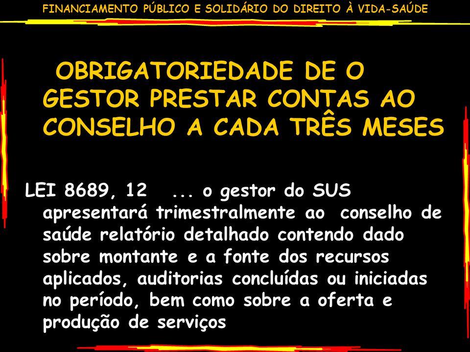 FINANCIAMENTO PÚBLICO E SOLIDÁRIO DO DIREITO À VIDA-SAÚDE OBRIGATORIEDADE DE O GESTOR PRESTAR CONTAS AO CONSELHO A CADA TRÊS MESES LEI 8689, 12...