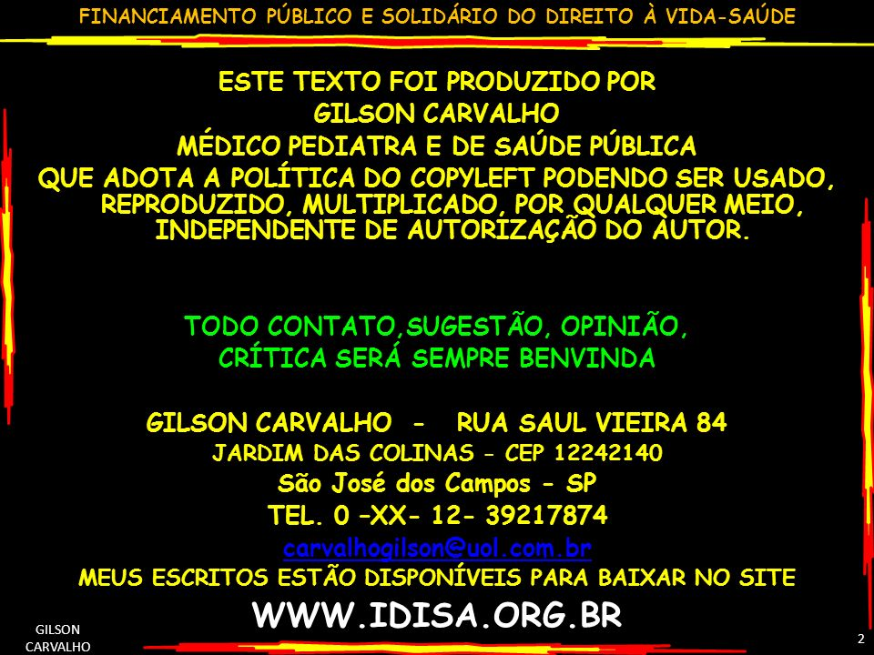 FINANCIAMENTO PÚBLICO E SOLIDÁRIO DO DIREITO À VIDA-SAÚDE GILSON CARVALHO 2 ESTE TEXTO FOI PRODUZIDO POR GILSON CARVALHO MÉDICO PEDIATRA E DE SAÚDE PÚBLICA QUE ADOTA A POLÍTICA DO COPYLEFT PODENDO SER USADO, REPRODUZIDO, MULTIPLICADO, POR QUALQUER MEIO, INDEPENDENTE DE AUTORIZAÇÃO DO AUTOR.