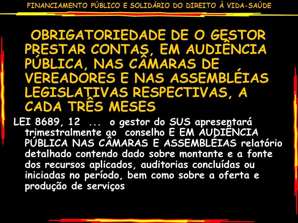 FINANCIAMENTO PÚBLICO E SOLIDÁRIO DO DIREITO À VIDA-SAÚDE OBRIGATORIEDADE DE O GESTOR PRESTAR CONTAS, EM AUDIÊNCIA PÚBLICA, NAS CÂMARAS DE VEREADORES E NAS ASSEMBLÉIAS LEGISLATIVAS RESPECTIVAS, A CADA TRÊS MESES LEI 8689, 12...