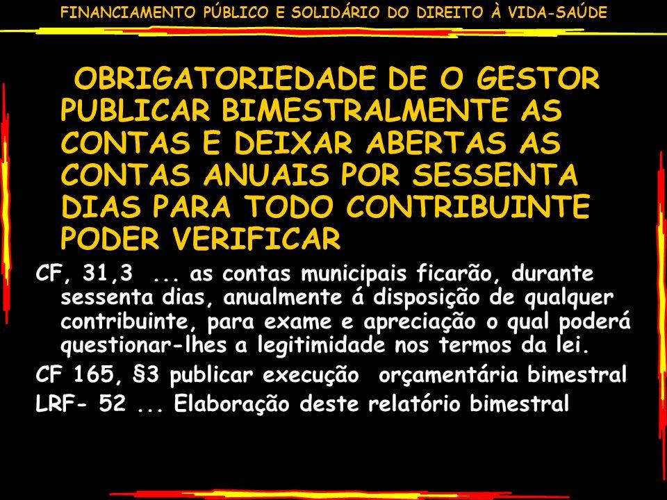 FINANCIAMENTO PÚBLICO E SOLIDÁRIO DO DIREITO À VIDA-SAÚDE OBRIGATORIEDADE DE O GESTOR PUBLICAR BIMESTRALMENTE AS CONTAS E DEIXAR ABERTAS AS CONTAS ANUAIS POR SESSENTA DIAS PARA TODO CONTRIBUINTE PODER VERIFICAR CF, 31,3...