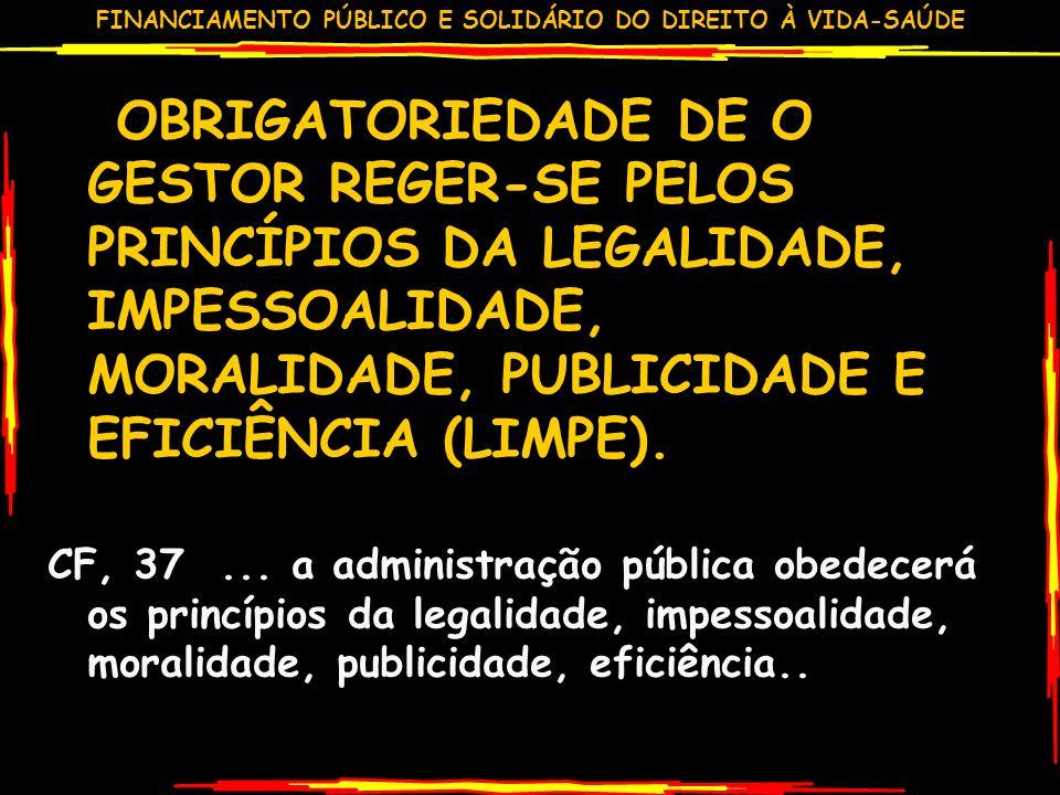 FINANCIAMENTO PÚBLICO E SOLIDÁRIO DO DIREITO À VIDA-SAÚDE OBRIGATORIEDADE DE O GESTOR REGER-SE PELOS PRINCÍPIOS DA LEGALIDADE, IMPESSOALIDADE, MORALIDADE, PUBLICIDADE E EFICIÊNCIA (LIMPE).