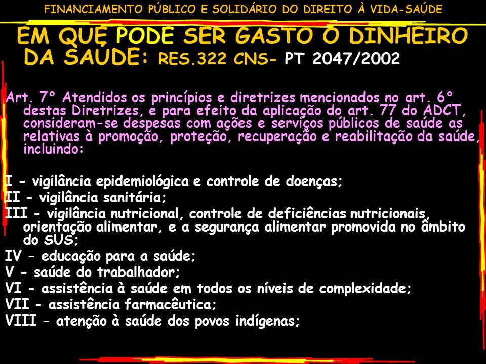 FINANCIAMENTO PÚBLICO E SOLIDÁRIO DO DIREITO À VIDA-SAÚDE EM QUE PODE SER GASTO O DINHEIRO DA SAÚDE: RES.322 CNS- PT 2047/2002 Art.