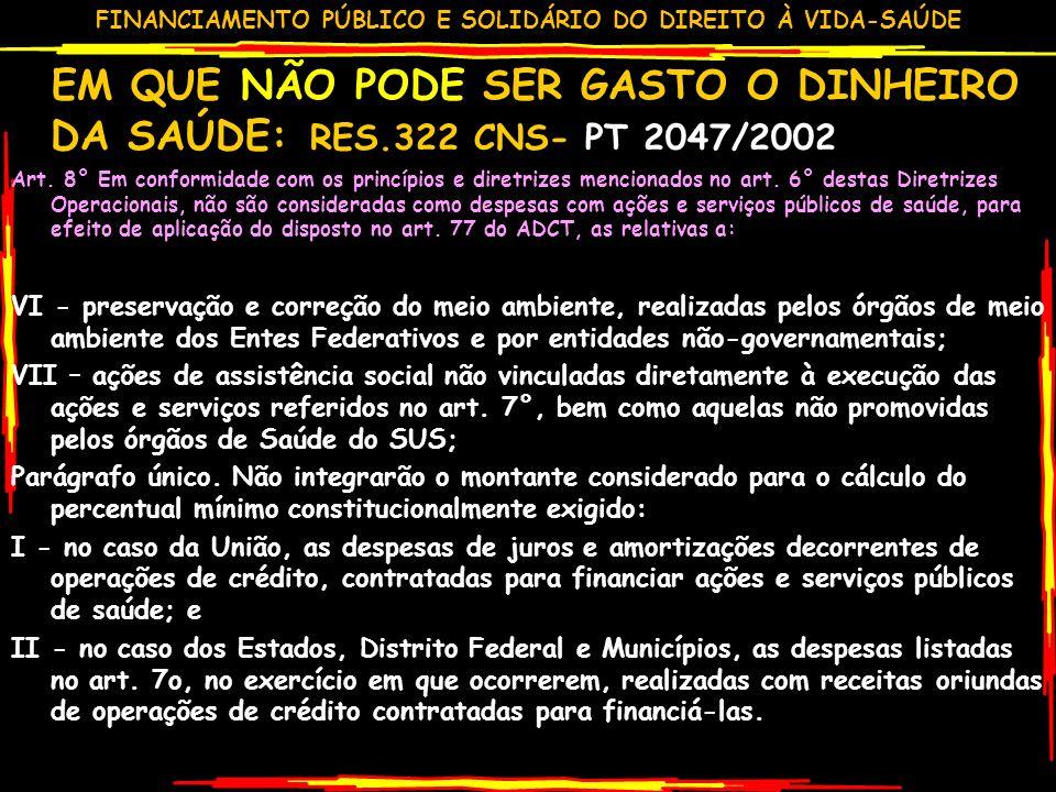 FINANCIAMENTO PÚBLICO E SOLIDÁRIO DO DIREITO À VIDA-SAÚDE EM QUE NÃO PODE SER GASTO O DINHEIRO DA SAÚDE: RES.322 CNS- PT 2047/2002 Art.