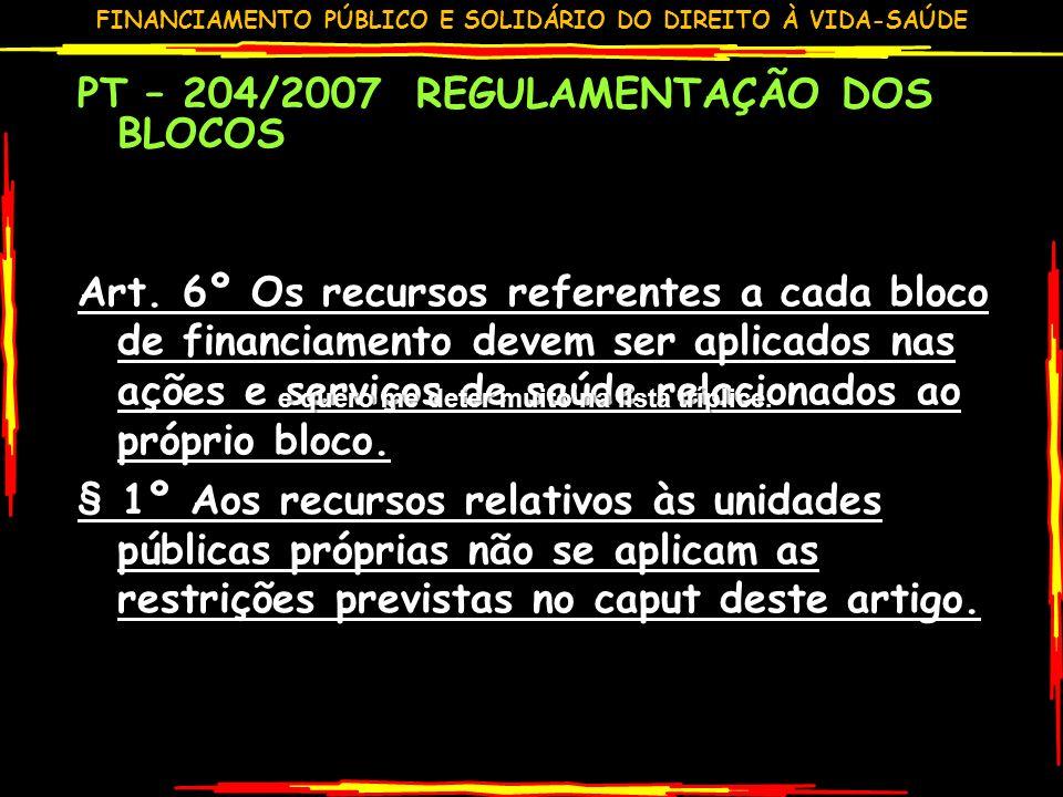 FINANCIAMENTO PÚBLICO E SOLIDÁRIO DO DIREITO À VIDA-SAÚDE PT – 204/2007 REGULAMENTAÇÃO DOS BLOCOS Art. 6º Os recursos referentes a cada bloco de finan
