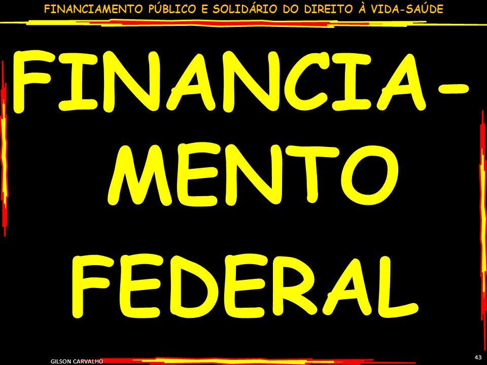 FINANCIAMENTO PÚBLICO E SOLIDÁRIO DO DIREITO À VIDA-SAÚDE GILSON CARVALHO 43 FINANCIA- MENTO FEDERAL
