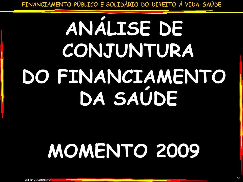 FINANCIAMENTO PÚBLICO E SOLIDÁRIO DO DIREITO À VIDA-SAÚDE GILSON CARVALHO 58 ANÁLISE DE CONJUNTURA DO FINANCIAMENTO DA SAÚDE MOMENTO 2009