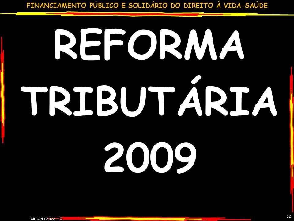 FINANCIAMENTO PÚBLICO E SOLIDÁRIO DO DIREITO À VIDA-SAÚDE GILSON CARVALHO 62 REFORMA TRIBUTÁRIA 2009