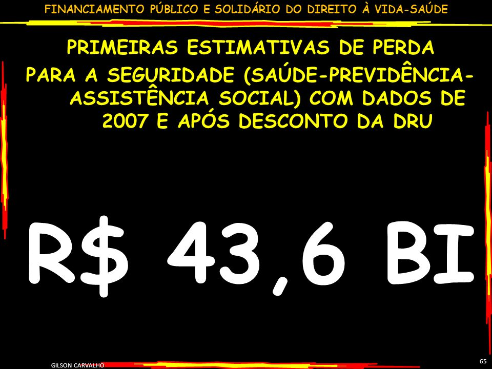 FINANCIAMENTO PÚBLICO E SOLIDÁRIO DO DIREITO À VIDA-SAÚDE GILSON CARVALHO 65 PRIMEIRAS ESTIMATIVAS DE PERDA PARA A SEGURIDADE (SAÚDE-PREVIDÊNCIA- ASSISTÊNCIA SOCIAL) COM DADOS DE 2007 E APÓS DESCONTO DA DRU R$ 43,6 BI