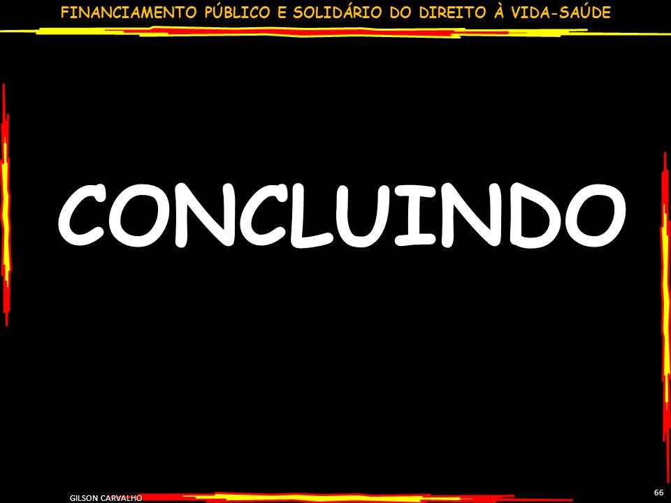 FINANCIAMENTO PÚBLICO E SOLIDÁRIO DO DIREITO À VIDA-SAÚDE GILSON CARVALHO 66 CONCLUINDO