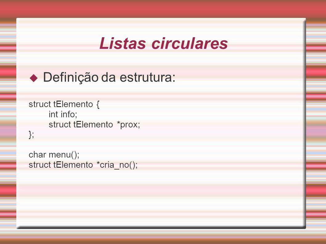 Listas circulares Definição da estrutura: struct tElemento { int info; struct tElemento *prox; }; char menu(); struct tElemento *cria_no();