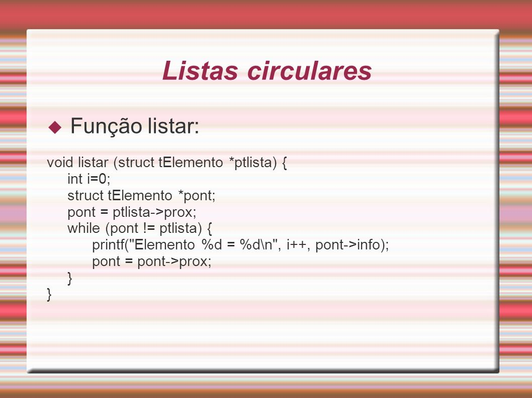 Listas circulares Função listar: void listar (struct tElemento *ptlista) { int i=0; struct tElemento *pont; pont = ptlista->prox; while (pont != ptlis