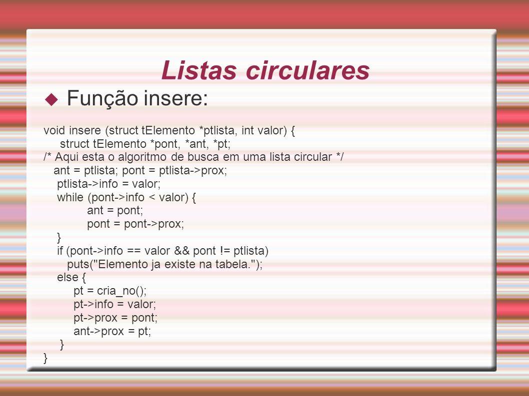Listas circulares Função insere: void insere (struct tElemento *ptlista, int valor) { struct tElemento *pont, *ant, *pt; /* Aqui esta o algoritmo de b
