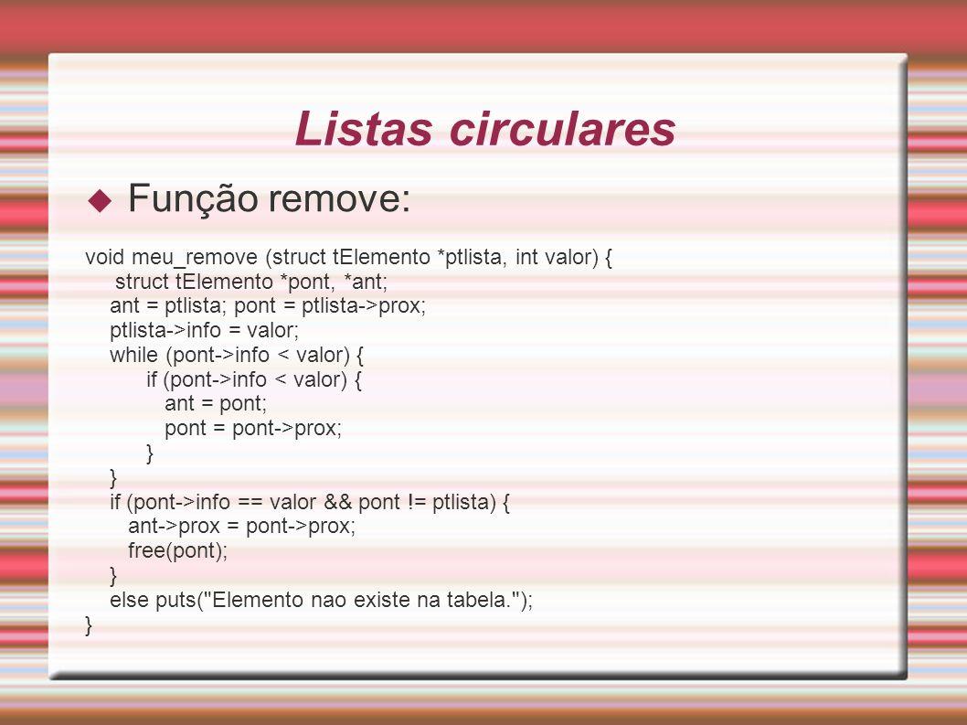 Listas circulares Função remove: void meu_remove (struct tElemento *ptlista, int valor) { struct tElemento *pont, *ant; ant = ptlista; pont = ptlista-