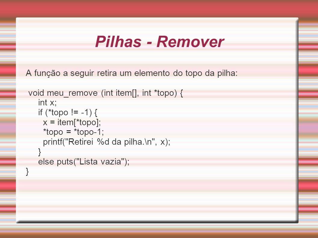 Pilhas - Remover A função a seguir retira um elemento do topo da pilha: void meu_remove (int item[], int *topo) { int x; if (*topo != -1) { x = item[*
