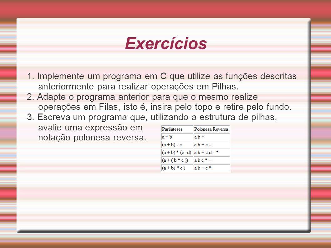 Exercícios 1. Implemente um programa em C que utilize as funções descritas anteriormente para realizar operações em Pilhas. 2. Adapte o programa anter