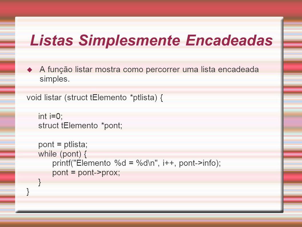 Listas circulares Função insere: void insere (struct tElemento *ptlista, int valor) { struct tElemento *pont, *ant, *pt; /* Aqui esta o algoritmo de busca em uma lista circular */ ant = ptlista; pont = ptlista->prox; ptlista->info = valor; while (pont->info < valor) { ant = pont; pont = pont->prox; } if (pont->info == valor && pont != ptlista) puts( Elemento ja existe na tabela. ); else { pt = cria_no(); pt->info = valor; pt->prox = pont; ant->prox = pt; }