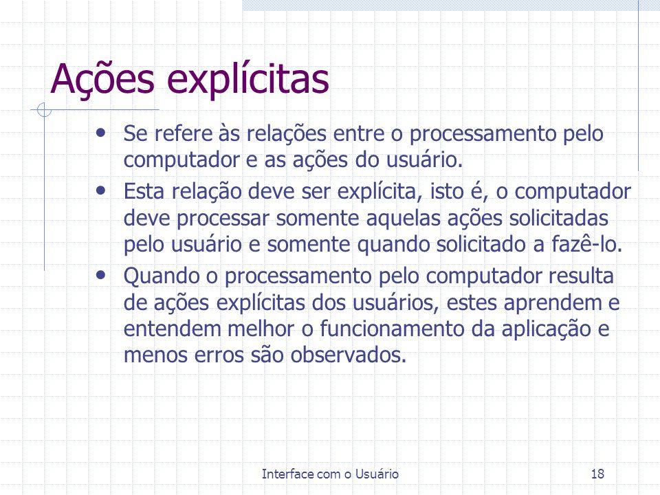 Interface com o Usuário18 Ações explícitas Se refere às relações entre o processamento pelo computador e as ações do usuário. Esta relação deve ser ex