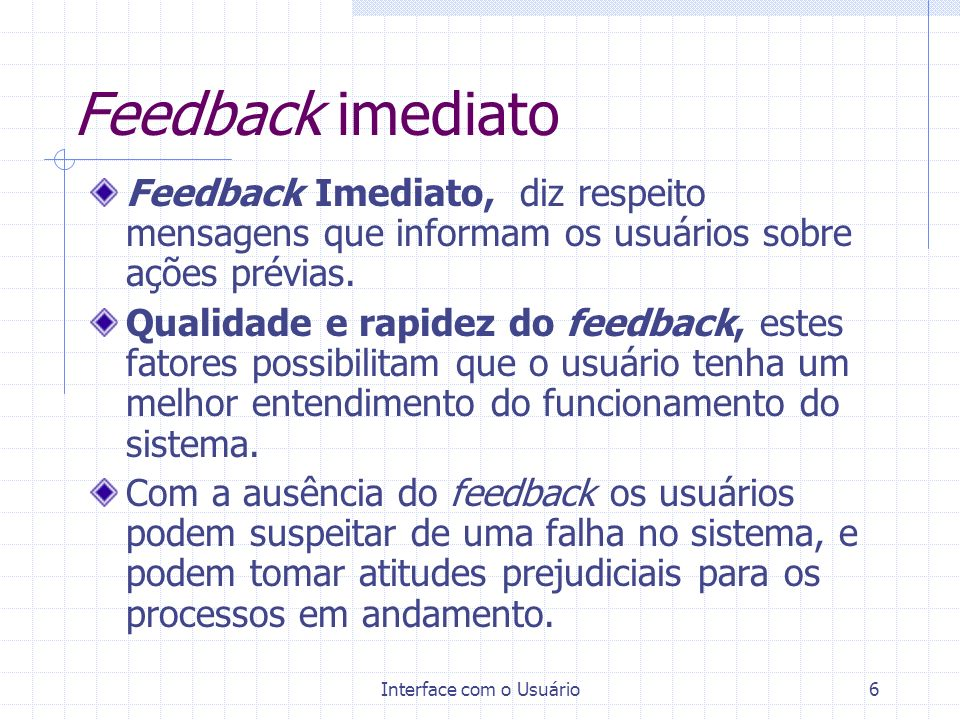 Interface com o Usuário6 Feedback imediato Feedback Imediato, diz respeito mensagens que informam os usuários sobre ações prévias. Qualidade e rapidez
