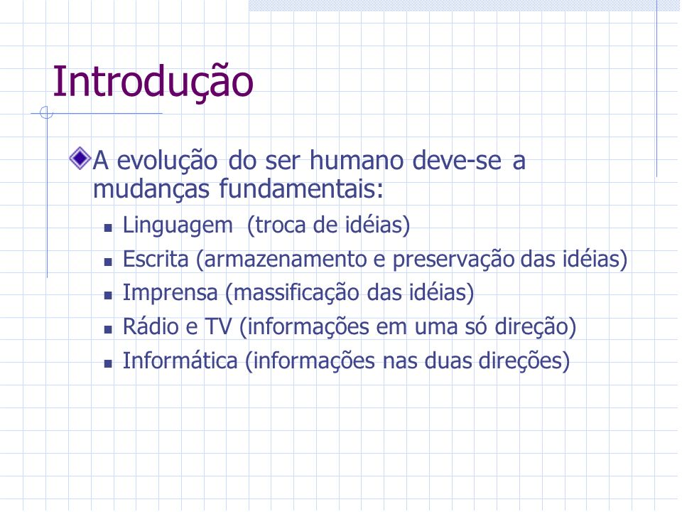 Introdução A evolução do ser humano deve-se a mudanças fundamentais: Linguagem (troca de idéias) Escrita (armazenamento e preservação das idéias) Impr