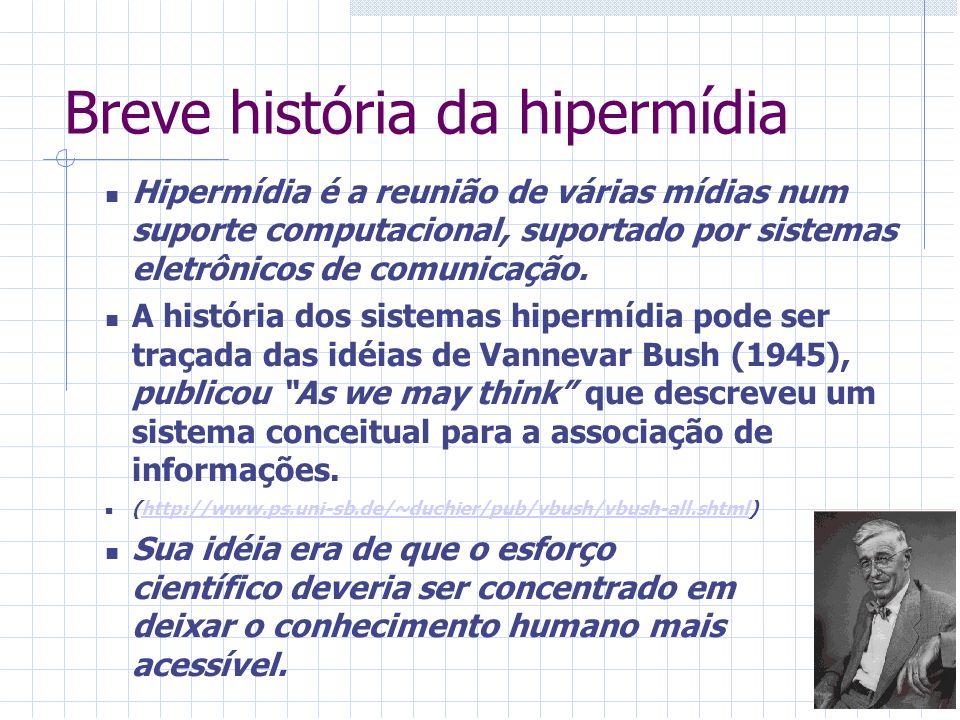 Breve história da hipermídia Hipermídia é a reunião de várias mídias num suporte computacional, suportado por sistemas eletrônicos de comunicação. A h
