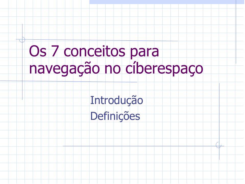 Os 7 conceitos para navegação no cíberespaço Introdução Definições